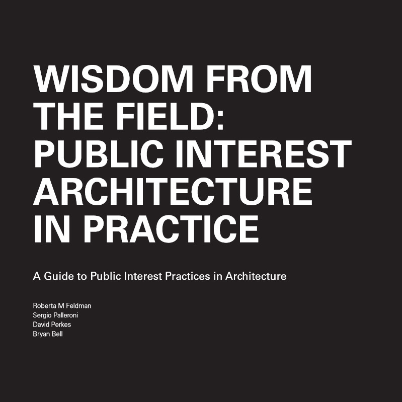 WISDOM FROM THE FIELD: PUBLIC INTEREST ARCHITECTURE IN PRACTICE, A Guide to Public Interest Practices in Architecture by Roberta M Feldman, Sergio Palleroni, David Perkes and Bryan Bell