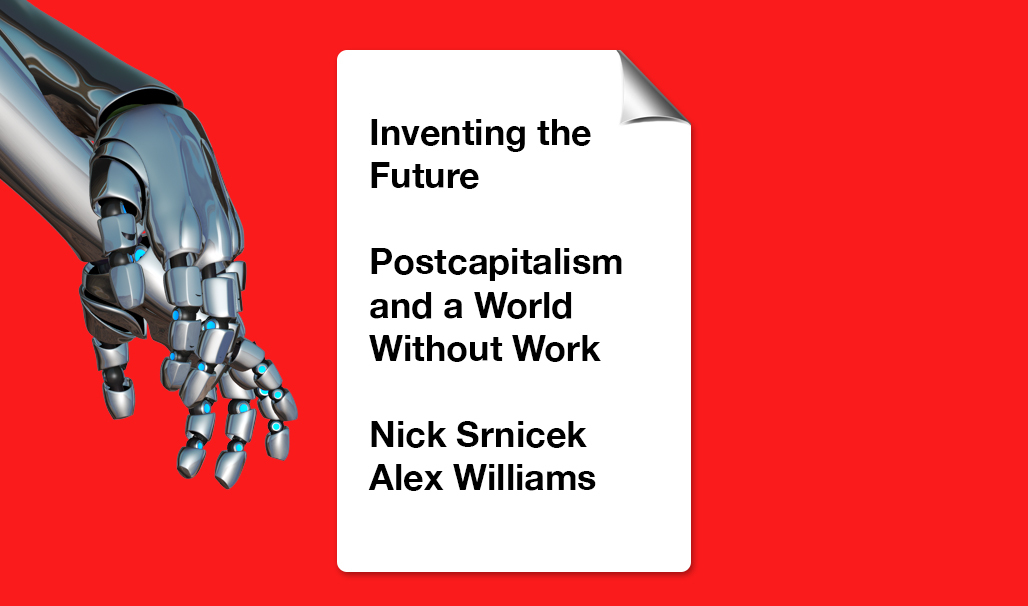 Nick Srnicek and Alex Williams book Inventing the Future: Postcapitalism and a World Without Work is available through Verso Books.