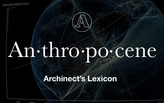 "Archinect's Lexicon: ""Anthropocene"""