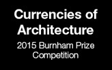 2015 Burnham Prize Competition: Currencies of Architecture
