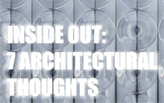 INSIDE OUT: 7 ARCHITECTURAL THOUGHTS
