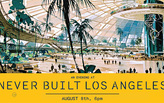 An Evening at Never Built: Los Angeles