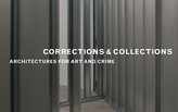 Corrections & Collections: Architecture for Art and Crime