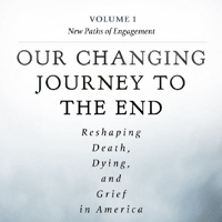 DeathLab - Our Changing Journey to the End: Reshaping Death, Dying, and Grief in America.
