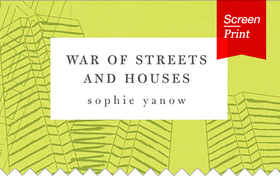 Screen/Print #15: Sophie Yanows War of Streets and Houses