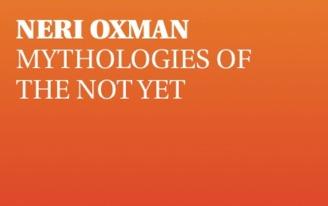 Lecture: NERI OXMAN; Mythologies of the Not Yet