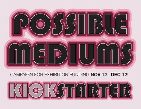 We are pleased to announce the launch of a Kickstarter campaign to raise funds for the upcoming Possible Mediums exhibition.