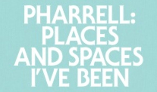 Pharrell: Places and Spaces Ive Been