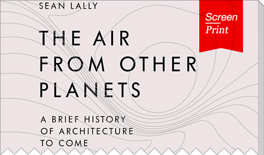 "Screen/Print #9: Sean Lally's ""The Air From Other Planets"""